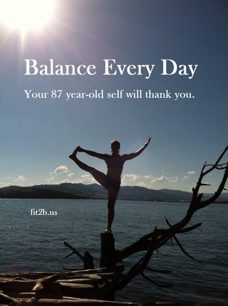 Balance Everyday...your 87 year old self will thank you. - Fit2b.us