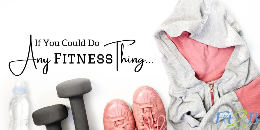 If You Could Do Any Fitness Thing - Fit2B.com