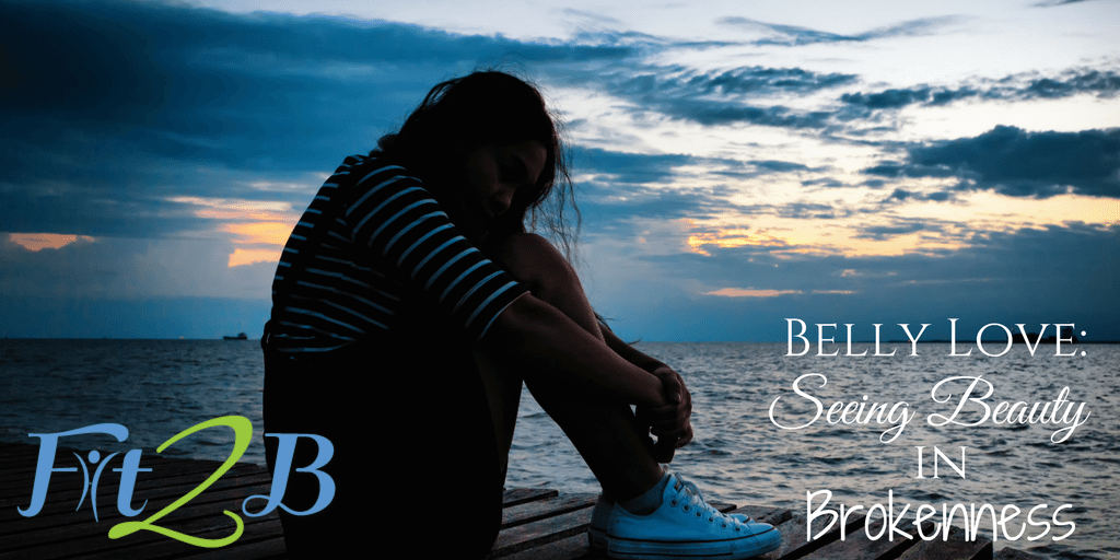 Belly Love: Seeing Beauty in Brokenness - Fit2B.com