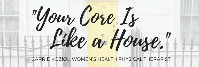 """Your Core is Like a House."" - Carrie Koziol, WHPT - Fit2B.com"