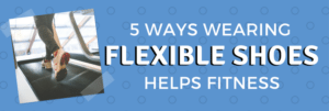 5-Ways-Wearing-Flexible-Shoes-Helps-Fitness-2-Fit2B-Studio1