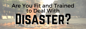 Are You Fit and Trained To Deal With Disaster?