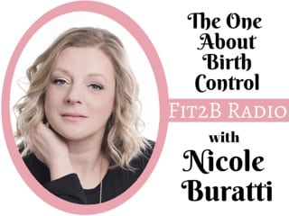 EP 34 – The One About Birth Control With Nicole Buratti - Fit2B.com